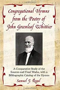 eBook Congregational Hymns from the Poetry of John Greenleaf Whittier: A Comparative Study of the Sources and Final Works, with a Bibliographic Catalog of the Hymns ePub