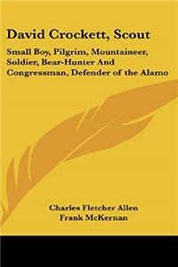 eBook David Crockett, Scout: Small Boy, Pilgrim, Mountaineer, Soldier, Bear-Hunter And Congressman, Defender of the Alamo ePub