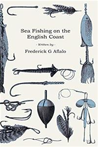 eBook Sea Fishing on the English Coast - A Manual of Practical Instruction on the Art of Making and Using Sea Tackle and a Detailed Guide for Sea-Fishermen ... Popular Watering-Places on the English Coast ePub